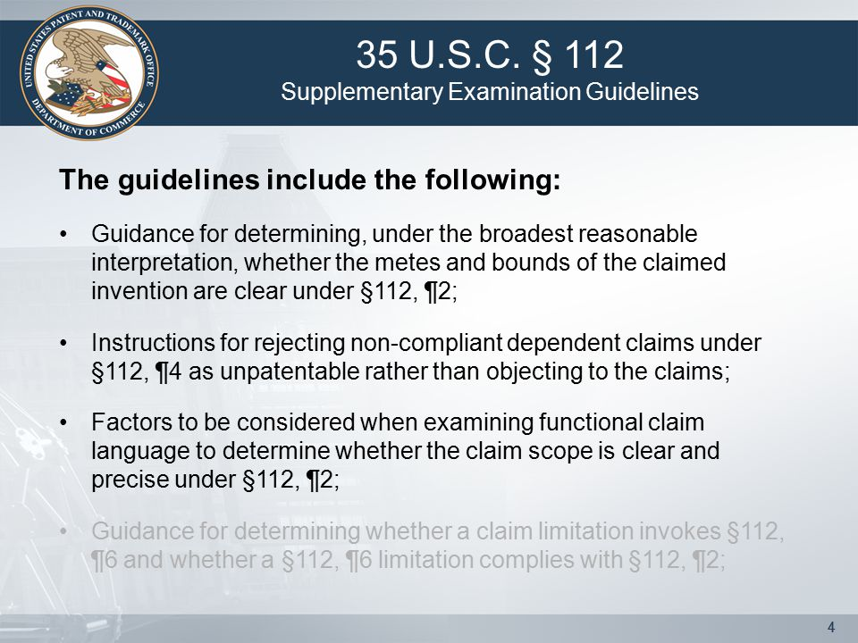 44 The guidelines include the following: Guidance for determining, under the broadest reasonable interpretation, whether the metes and bounds of the claimed invention are clear under §112, ¶2; Instructions for rejecting non-compliant dependent claims under §112, ¶4 as unpatentable rather than objecting to the claims; Factors to be considered when examining functional claim language to determine whether the claim scope is clear and precise under §112, ¶2; Guidance for determining whether a claim limitation invokes §112, ¶6 and whether a §112, ¶6 limitation complies with §112, ¶2; 35 U.S.C.