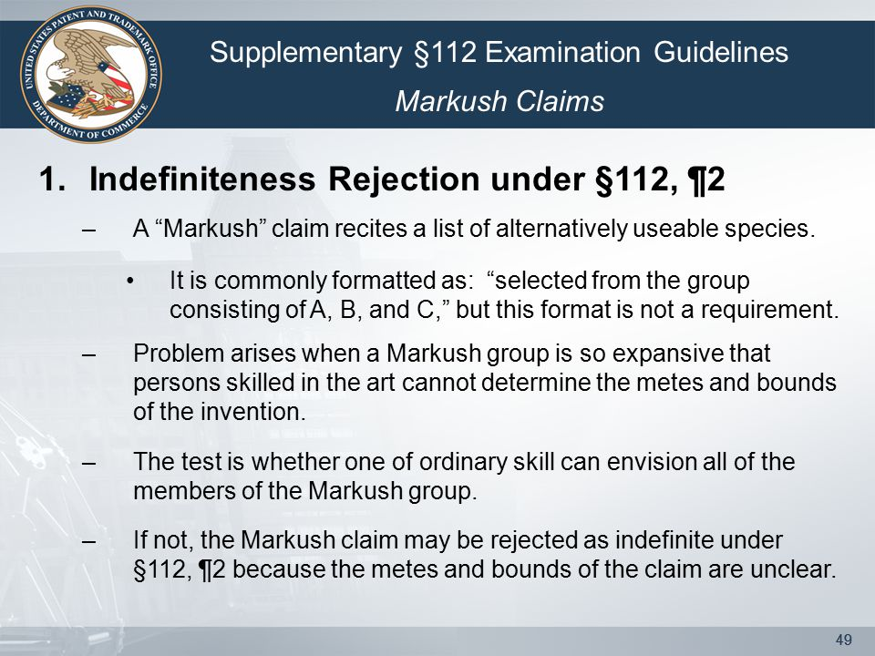"49 1.Indefiniteness Rejection under §112, ¶2 –A ""Markush"" claim recites a list of alternatively useable species. It is commonly formatted as: ""selecte"