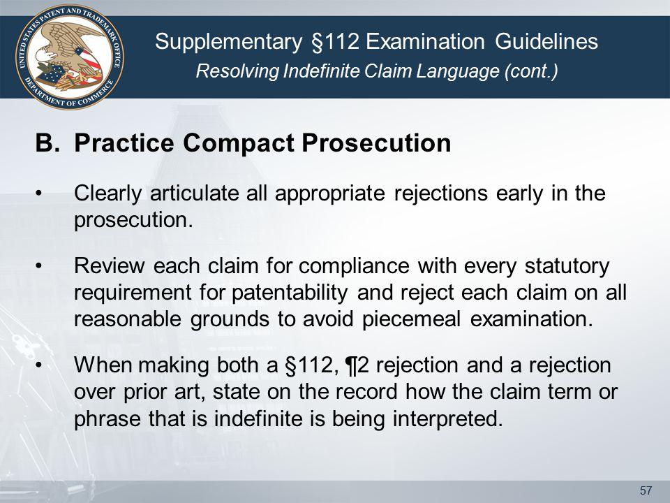 57 B.Practice Compact Prosecution Clearly articulate all appropriate rejections early in the prosecution. Review each claim for compliance with every