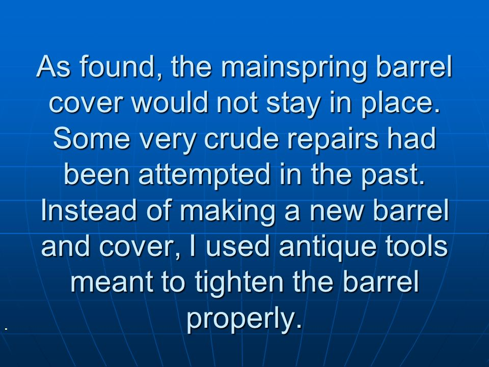 As found, the mainspring barrel cover would not stay in place.