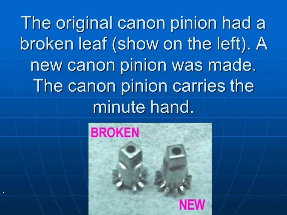 The original canon pinion had a broken leaf (show on the left).
