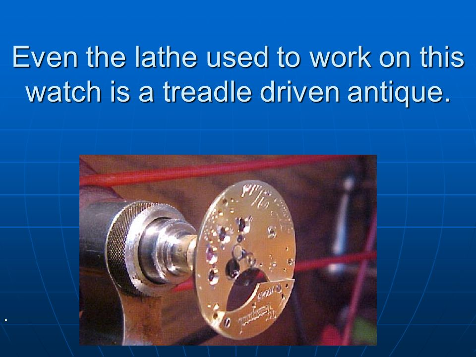 Even the lathe used to work on this watch is a treadle driven antique.