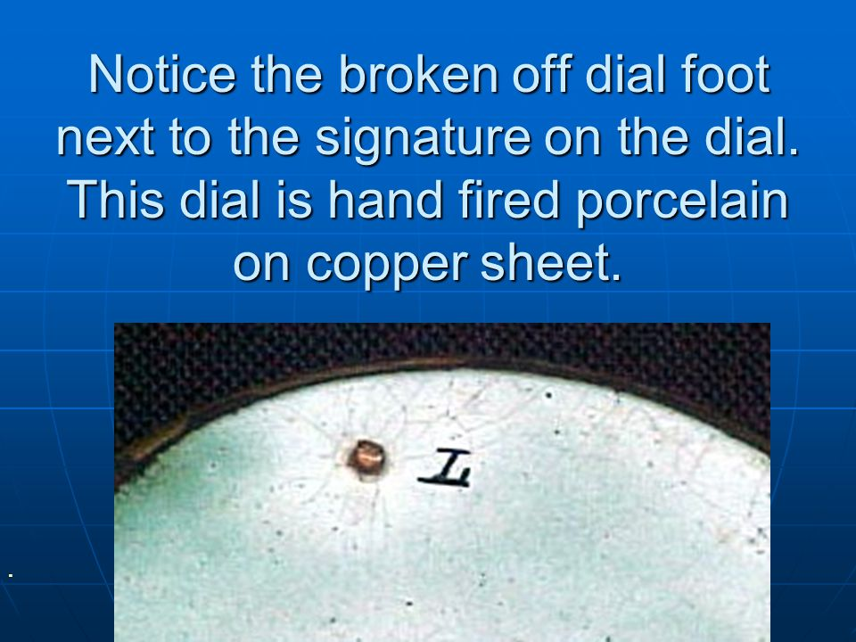 Notice the broken off dial foot next to the signature on the dial.