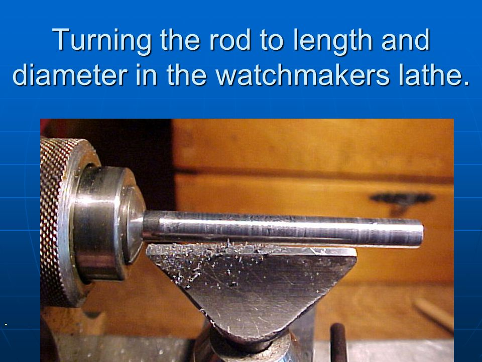Turning the rod to length and diameter in the watchmakers lathe.