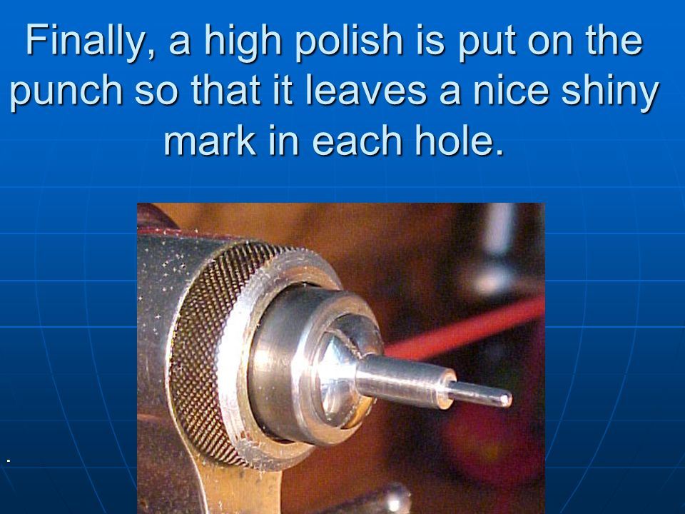 Finally, a high polish is put on the punch so that it leaves a nice shiny mark in each hole.