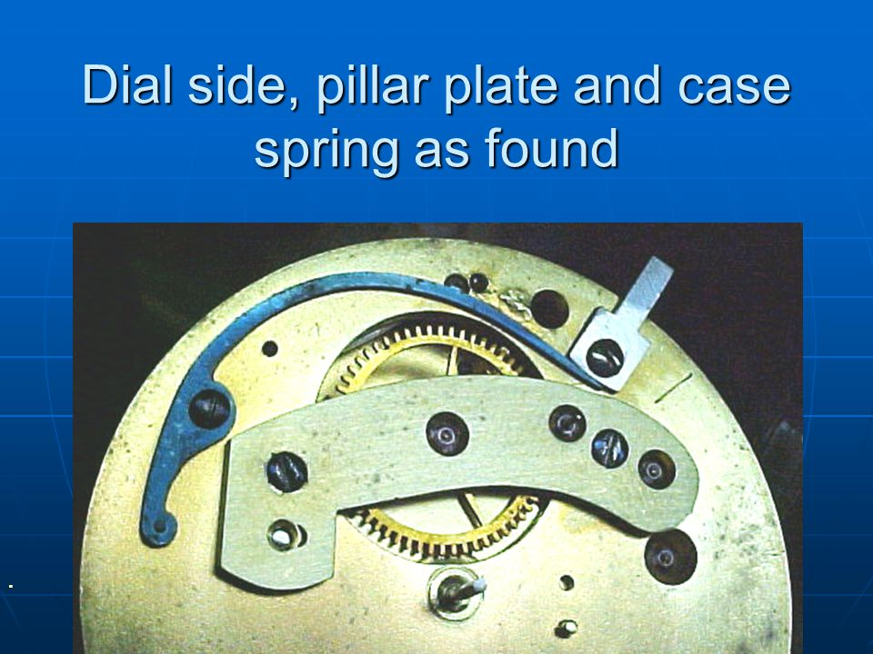 Dial side, pillar plate and case spring as found T h a n k y o u f o r t a k i n g t h e t i m e t o v i e w t h i s s l i d e s h o w, i t w i l l w a l k y o u t h r o u g h t h e r e - a s s e m b l y a n d p i e c e s o f y o u r w a t c h.