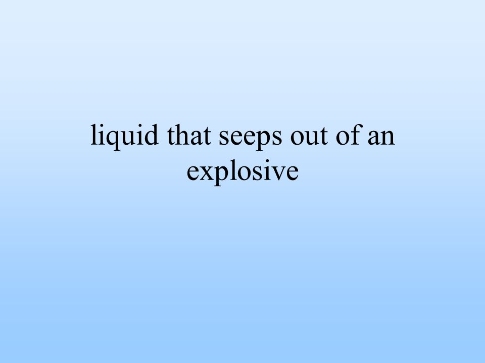liquid that seeps out of an explosive