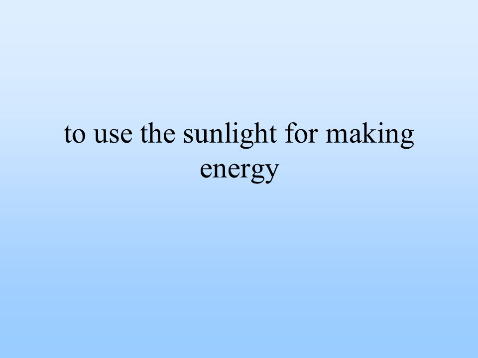to use the sunlight for making energy