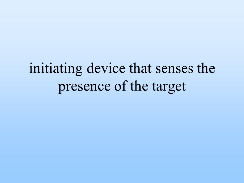 initiating device that senses the presence of the target