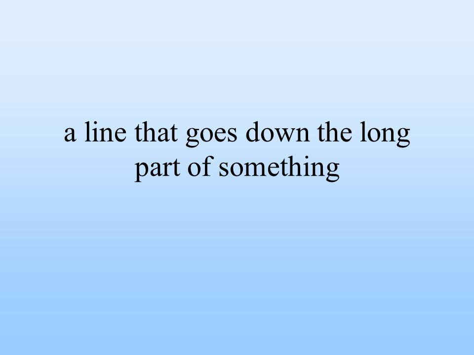 a line that goes down the long part of something