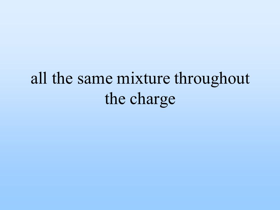 all the same mixture throughout the charge