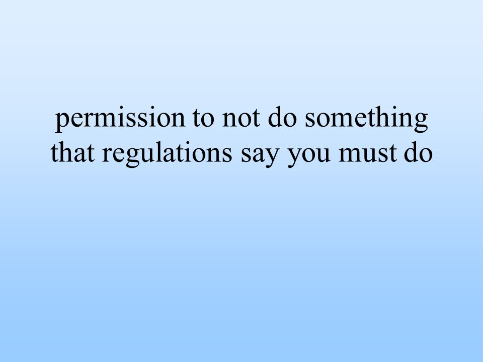 permission to not do something that regulations say you must do
