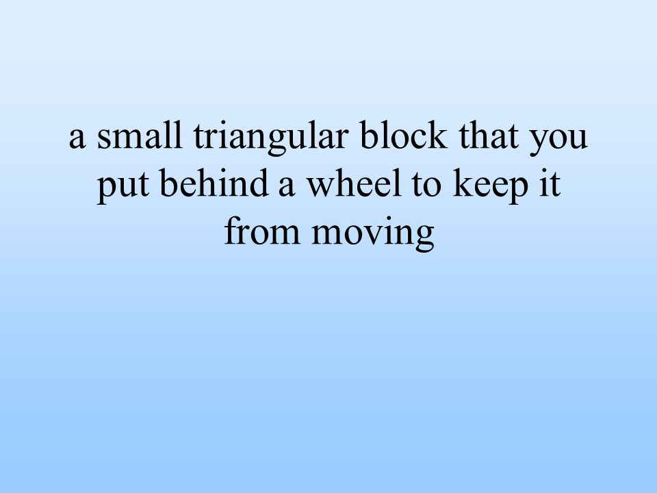a small triangular block that you put behind a wheel to keep it from moving