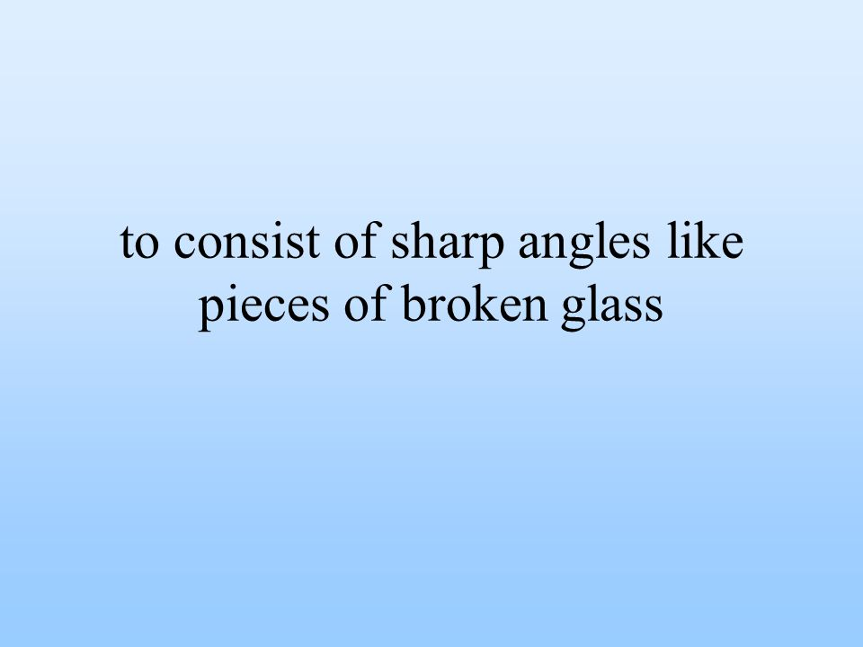 to consist of sharp angles like pieces of broken glass