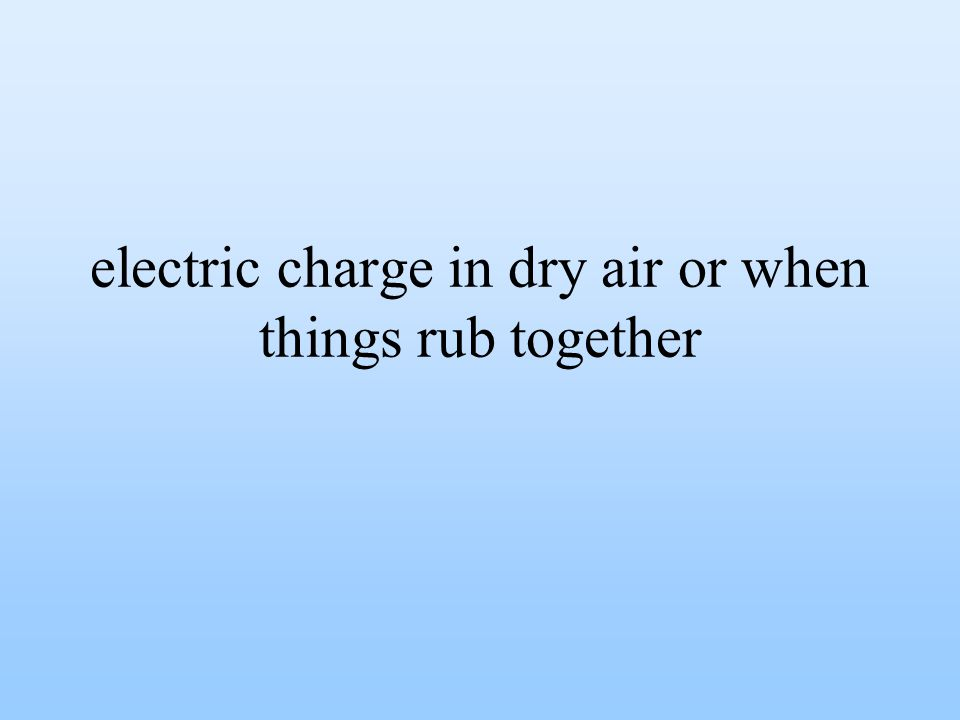 electric charge in dry air or when things rub together