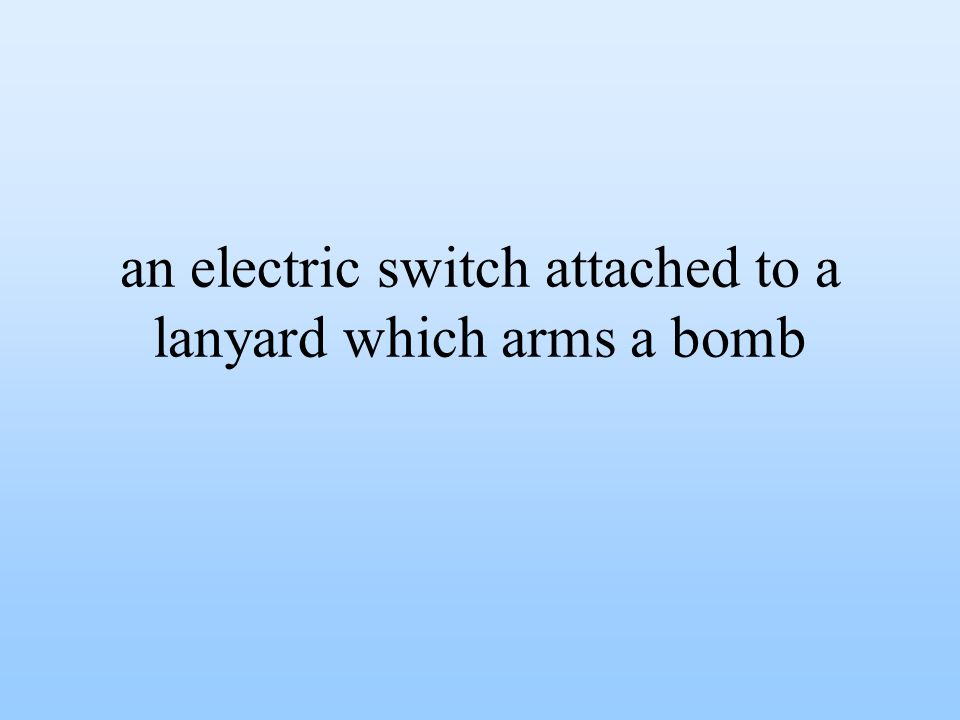 an electric switch attached to a lanyard which arms a bomb