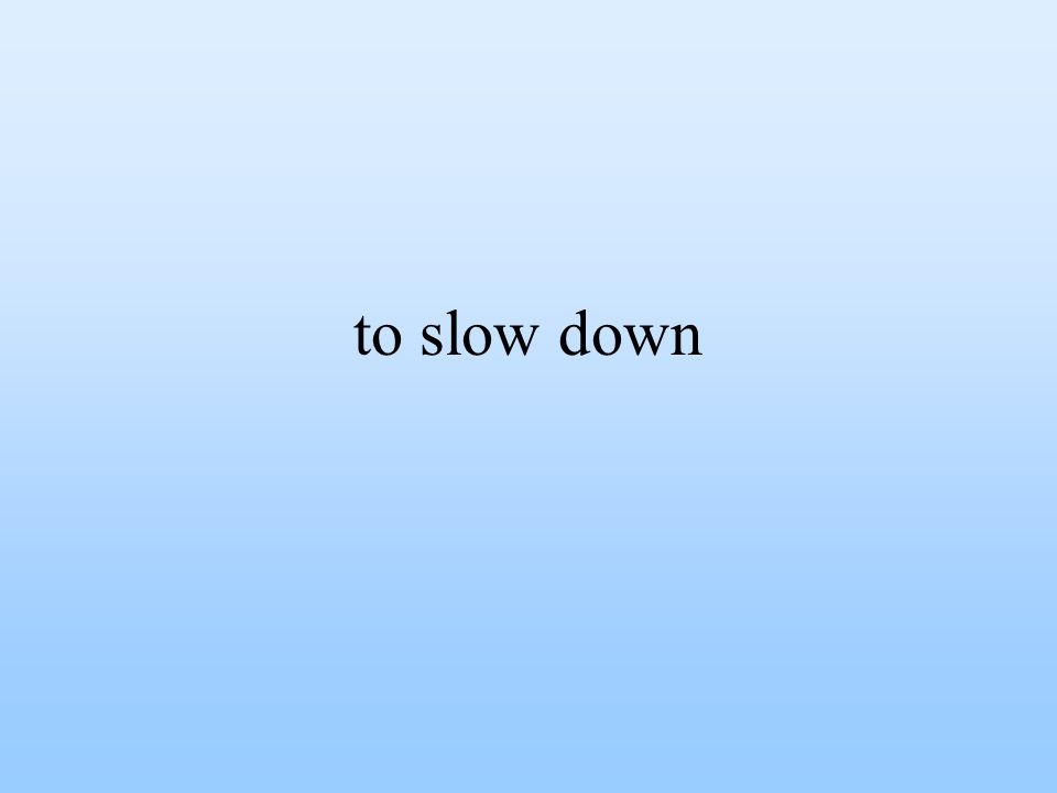 to slow down