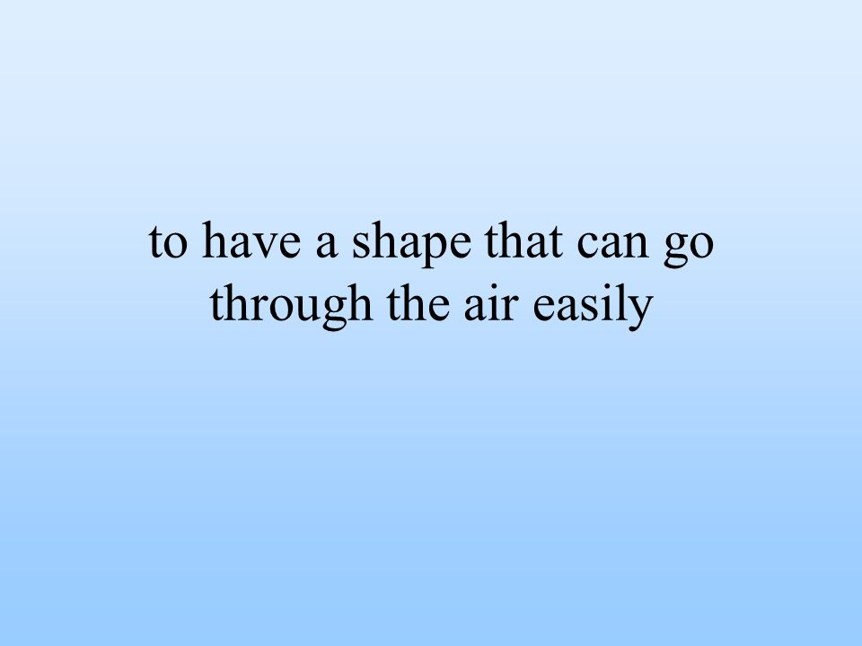 to have a shape that can go through the air easily