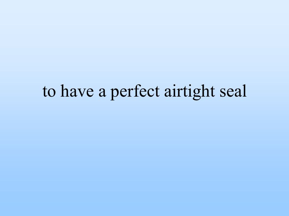 to have a perfect airtight seal