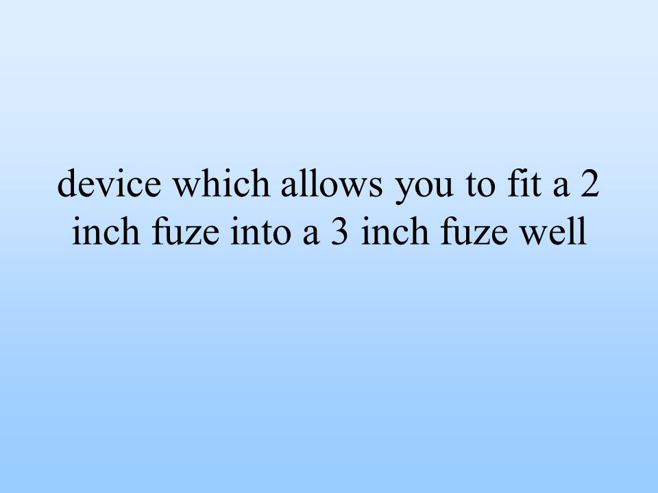 device which allows you to fit a 2 inch fuze into a 3 inch fuze well