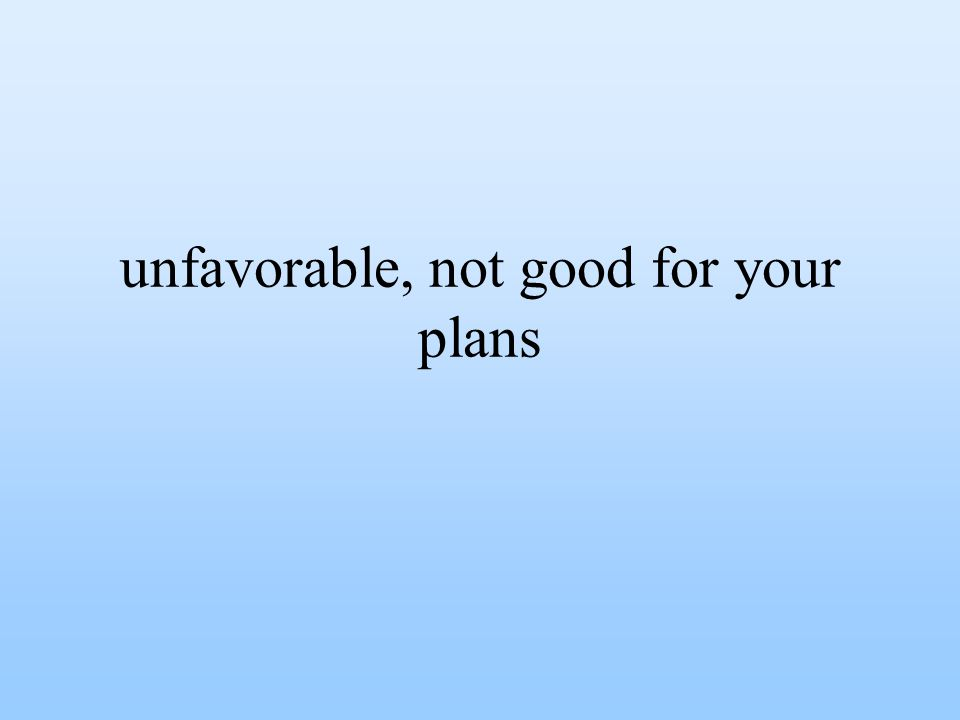 unfavorable, not good for your plans