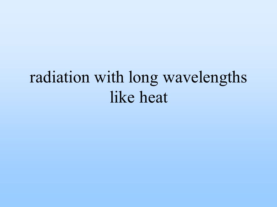 radiation with long wavelengths like heat