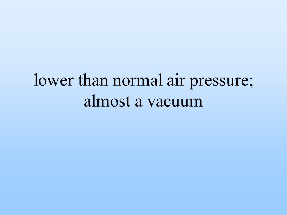 lower than normal air pressure; almost a vacuum