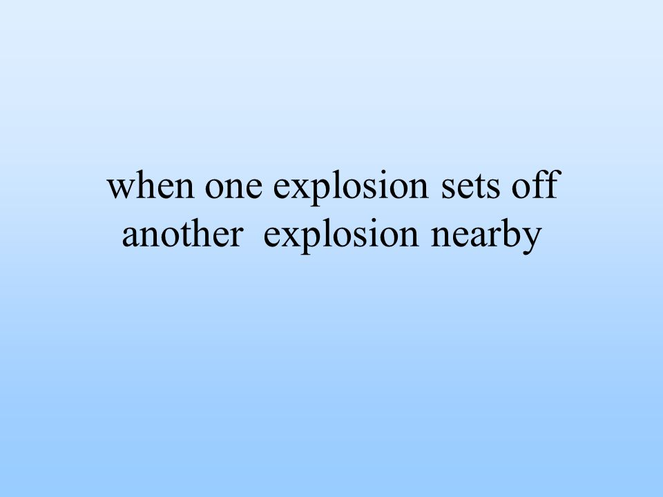 when one explosion sets off another explosion nearby