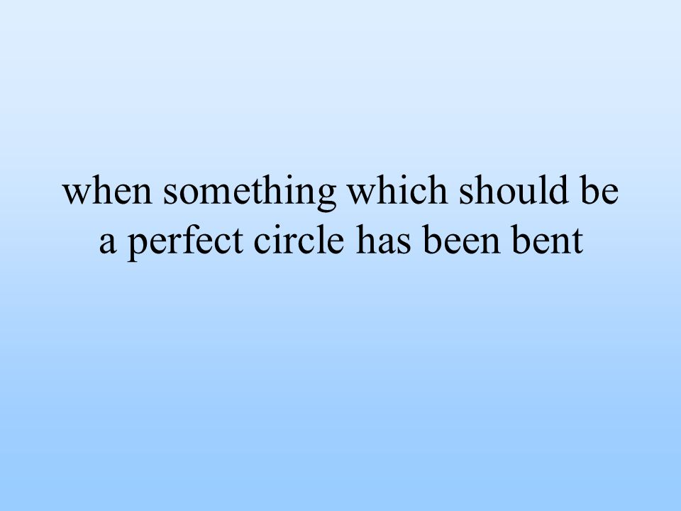 when something which should be a perfect circle has been bent