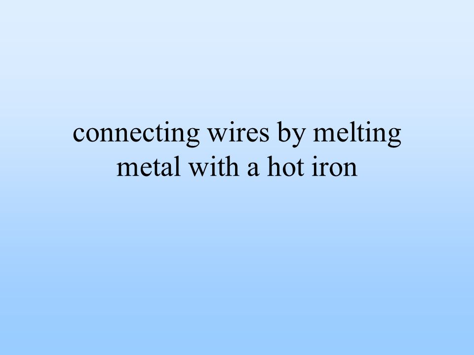 connecting wires by melting metal with a hot iron