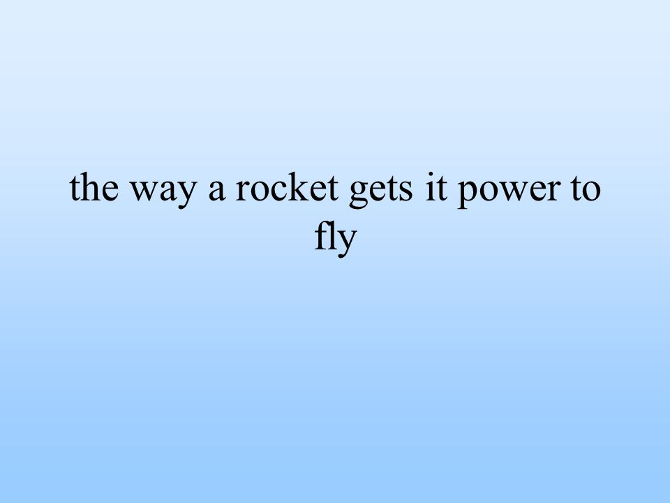the way a rocket gets it power to fly
