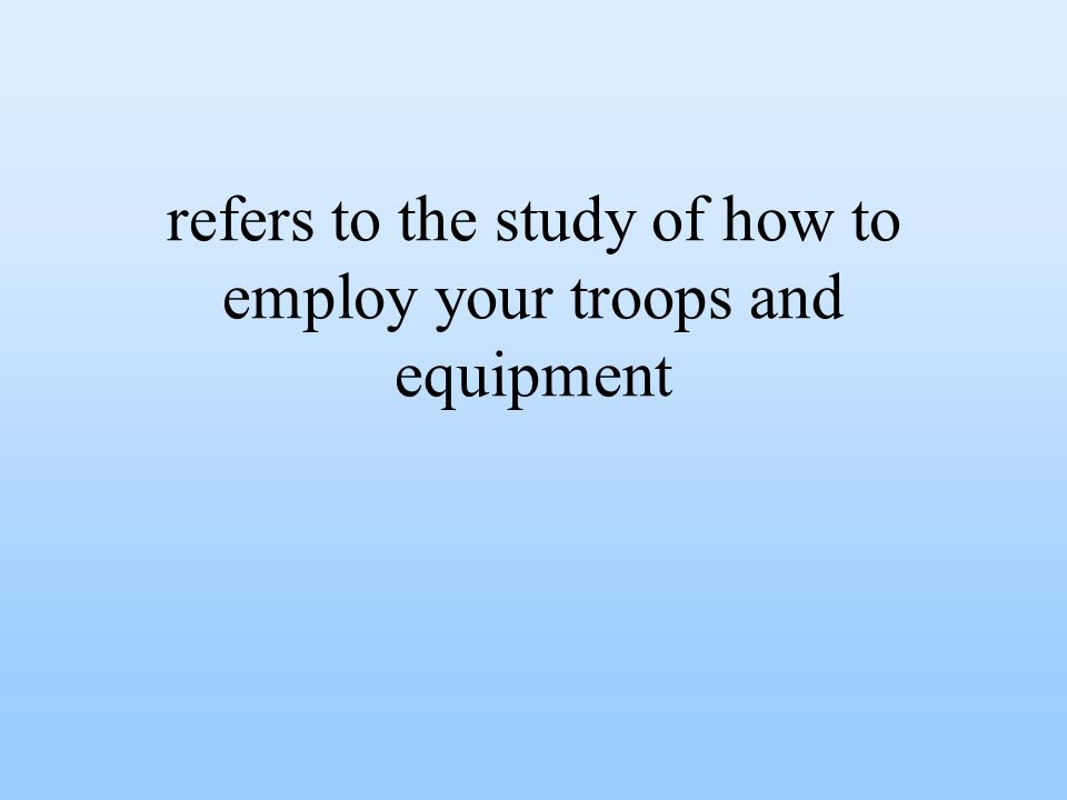 refers to the study of how to employ your troops and equipment