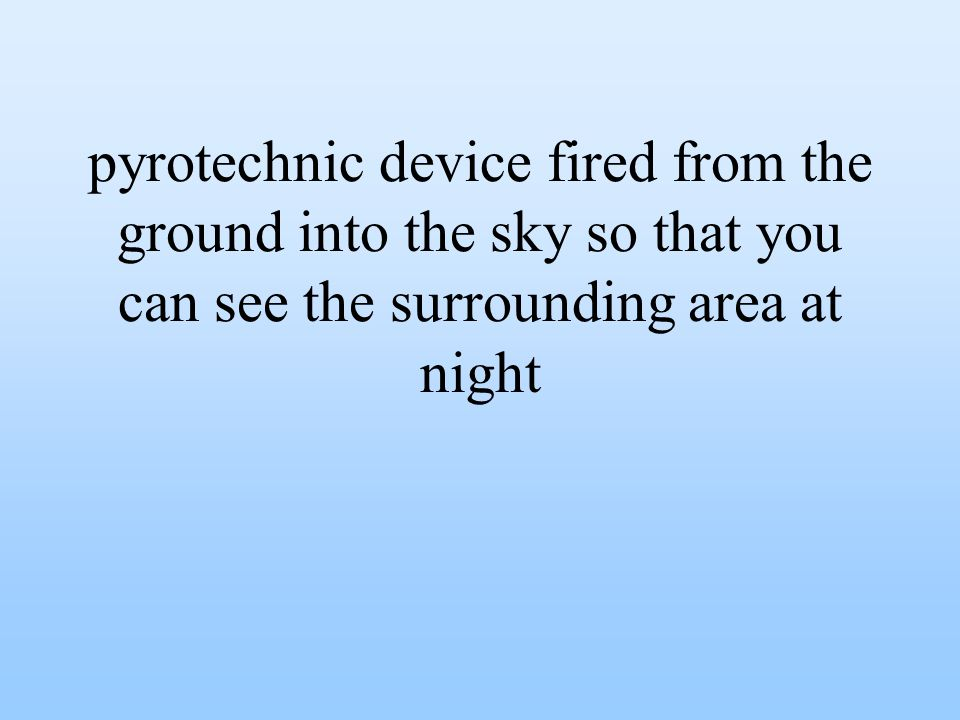 pyrotechnic device fired from the ground into the sky so that you can see the surrounding area at night