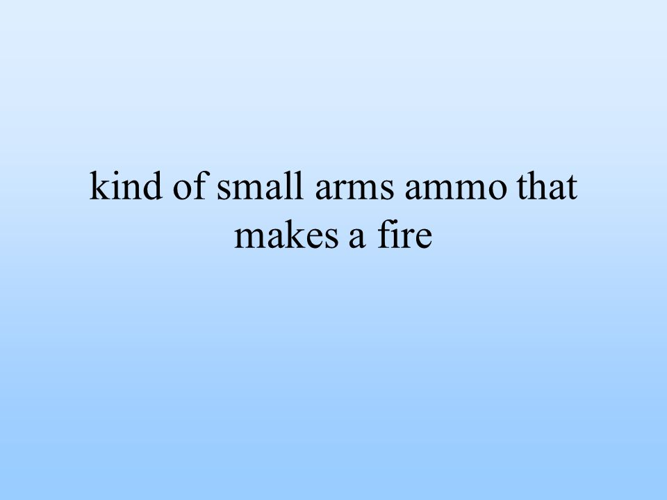 kind of small arms ammo that makes a fire