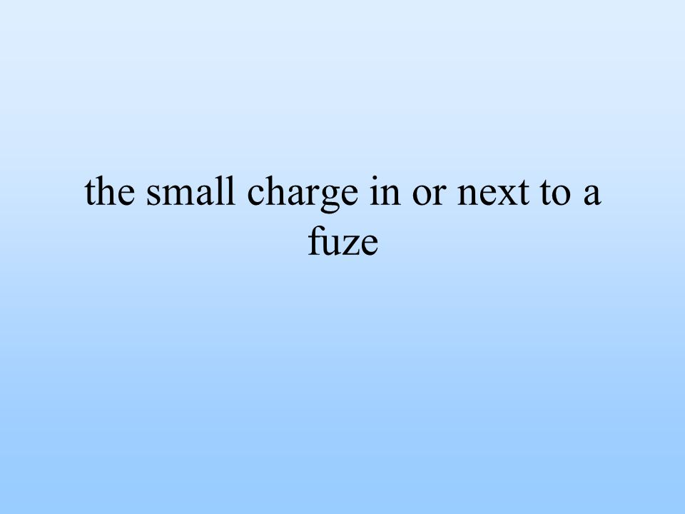 the small charge in or next to a fuze