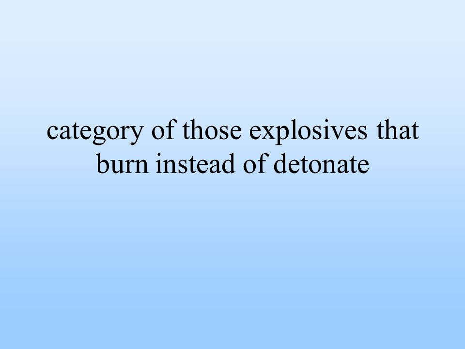 category of those explosives that burn instead of detonate
