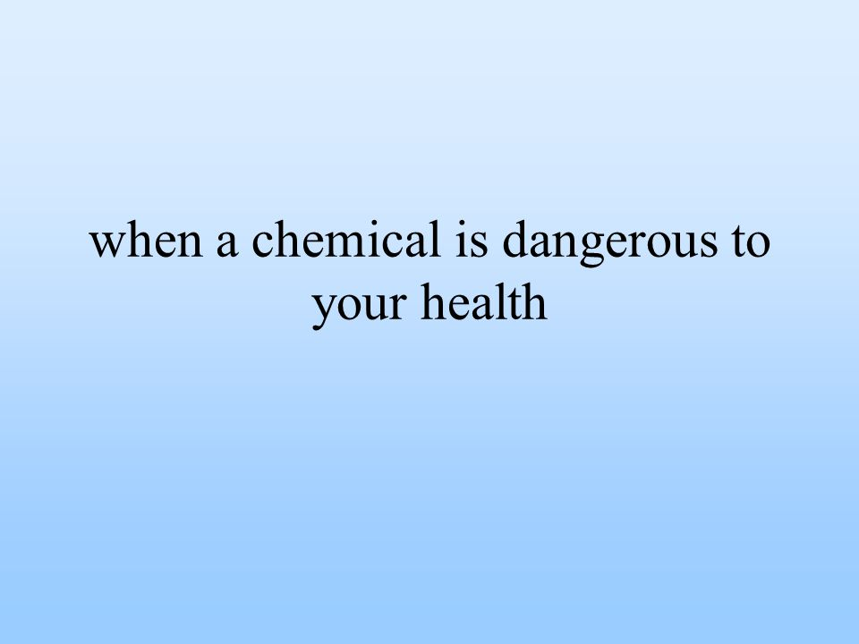 when a chemical is dangerous to your health