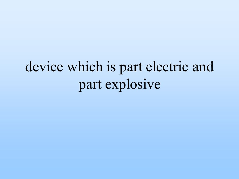 device which is part electric and part explosive
