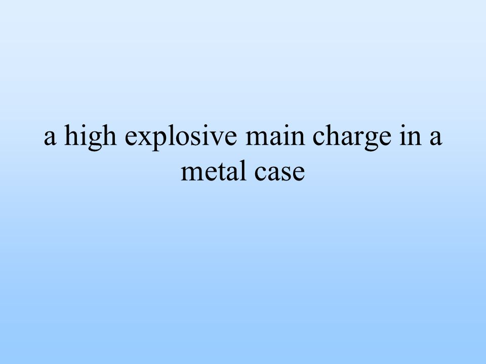 a high explosive main charge in a metal case