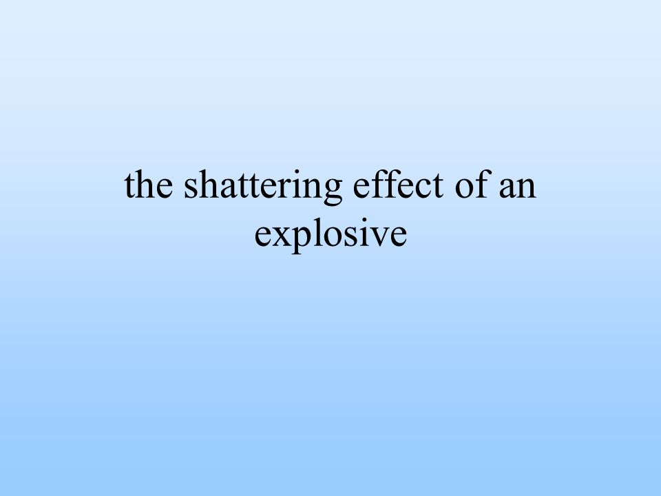 the shattering effect of an explosive