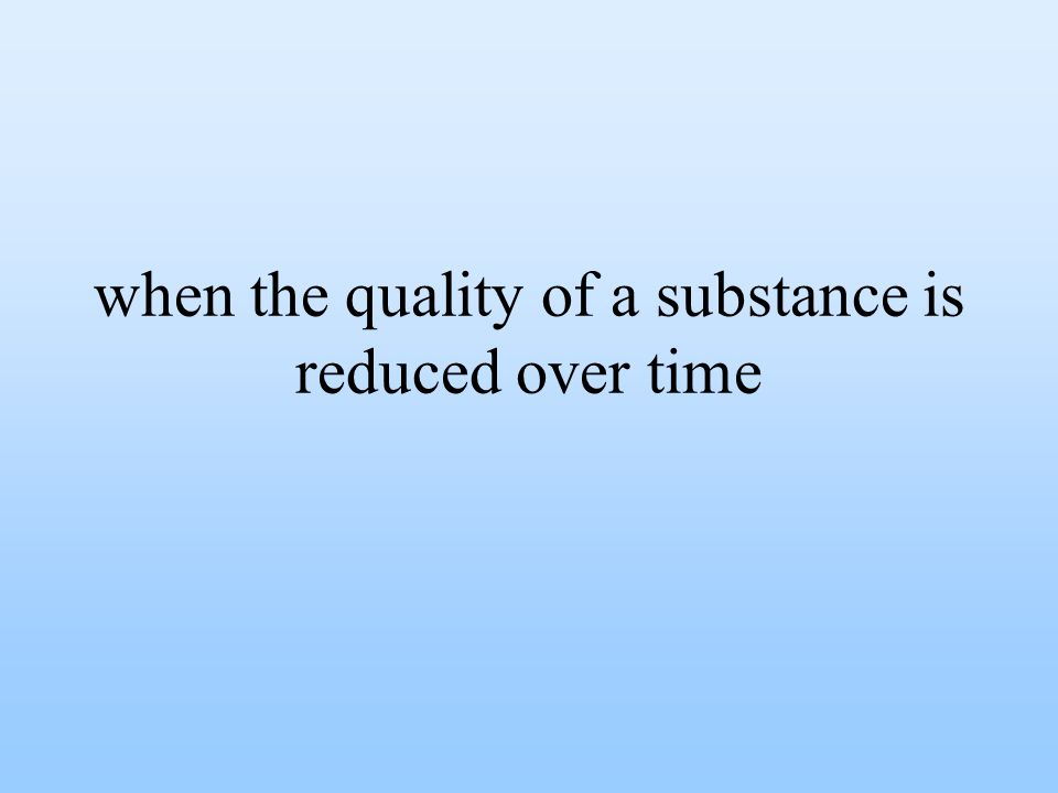 when the quality of a substance is reduced over time