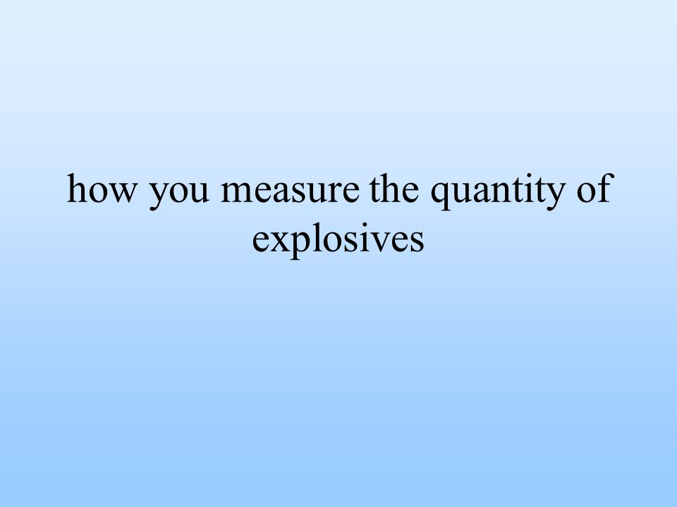how you measure the quantity of explosives