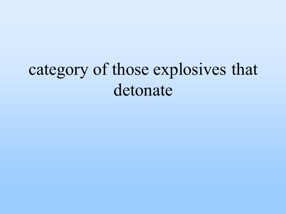 category of those explosives that detonate