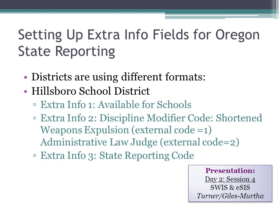Setting Up Extra Info Fields for Oregon State Reporting Districts are using different formats: Hillsboro School District ▫Extra Info 1: Available for Schools ▫Extra Info 2: Discipline Modifier Code: Shortened Weapons Expulsion (external code =1) Administrative Law Judge (external code=2) ▫Extra Info 3: State Reporting Code Presentation: Day 2: Session 4 SWIS & eSIS Turner/Giles-Murtha Presentation: Day 2: Session 4 SWIS & eSIS Turner/Giles-Murtha