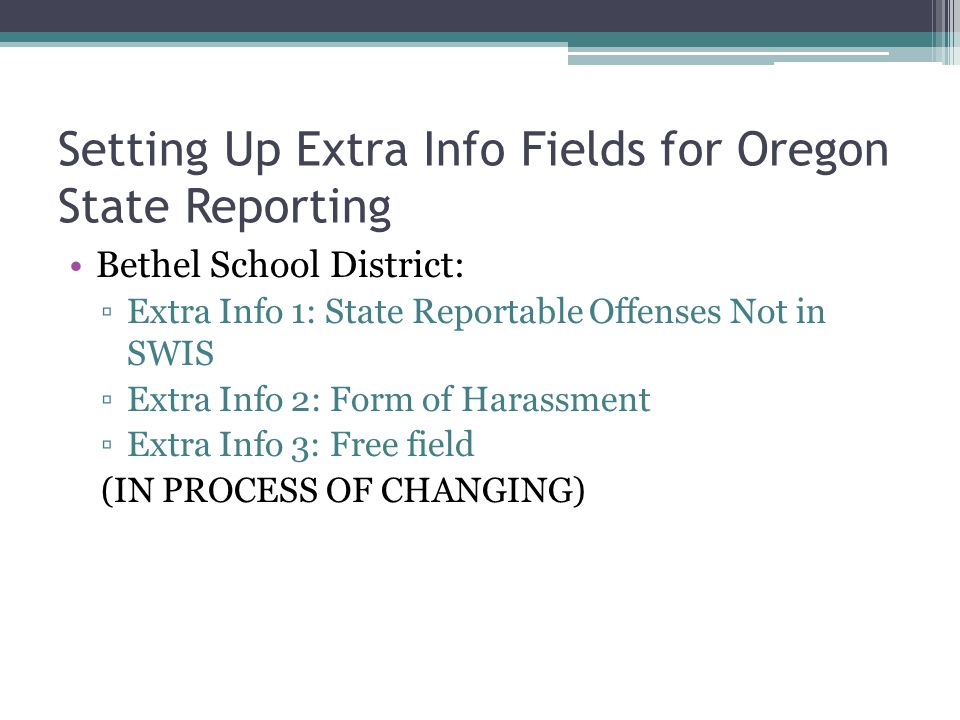 Setting Up Extra Info Fields for Oregon State Reporting Bethel School District: ▫Extra Info 1: State Reportable Offenses Not in SWIS ▫Extra Info 2: Form of Harassment ▫Extra Info 3: Free field (IN PROCESS OF CHANGING)