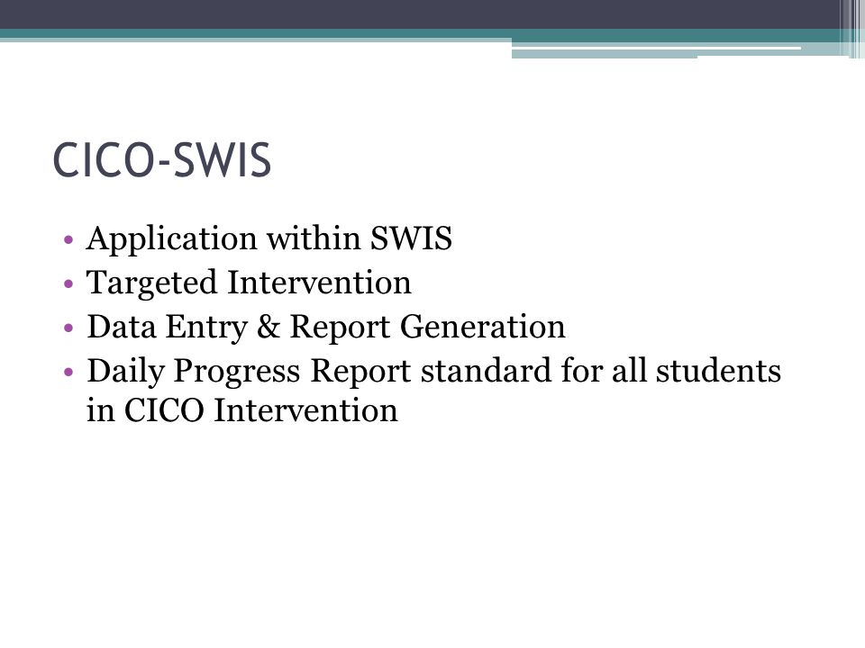 CICO-SWIS Application within SWIS Targeted Intervention Data Entry & Report Generation Daily Progress Report standard for all students in CICO Intervention