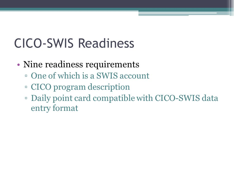 CICO-SWIS Readiness Nine readiness requirements ▫One of which is a SWIS account ▫CICO program description ▫Daily point card compatible with CICO-SWIS data entry format