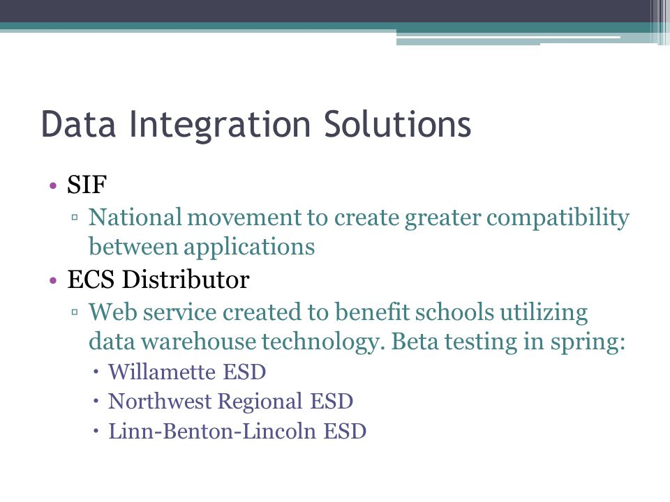 Data Integration Solutions SIF ▫National movement to create greater compatibility between applications ECS Distributor ▫Web service created to benefit schools utilizing data warehouse technology.