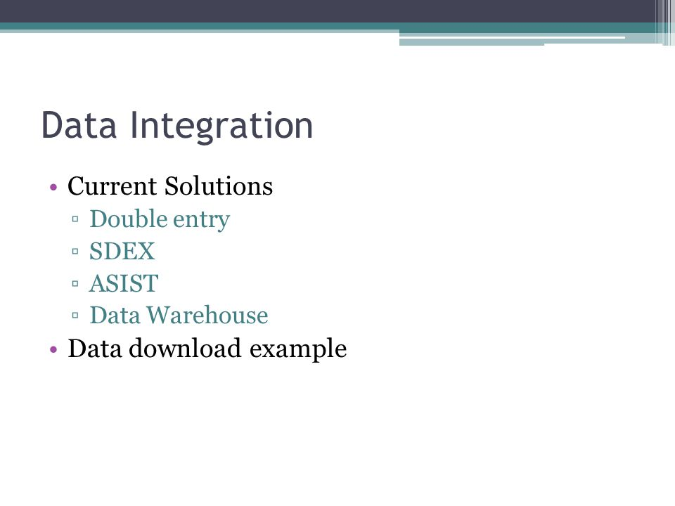 Data Integration Current Solutions ▫Double entry ▫SDEX ▫ASIST ▫Data Warehouse Data download example