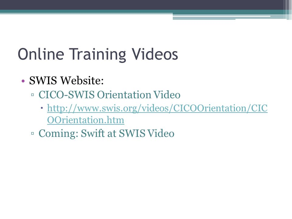 Online Training Videos SWIS Website: ▫CICO-SWIS Orientation Video  http://www.swis.org/videos/CICOOrientation/CIC OOrientation.htm http://www.swis.org/videos/CICOOrientation/CIC OOrientation.htm ▫Coming: Swift at SWIS Video